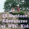 25 Outdoor Adventures for NYC Kids: Family Camping, Hiking, Boating & Other Nature Fun